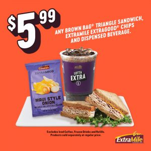 $5.99 Any Brown Bag® Triangle Sandwich, ExtraMile ExtraGood Chips and Dispensed Beverage. Excludes iced coffee, frozen drinks and refills. Products sold separately at regular price.
