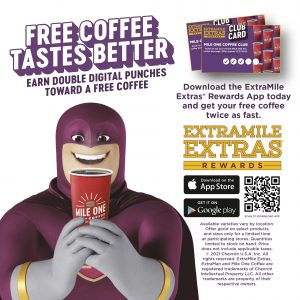 Free Coffee Tastes Better Earn Double Digital Punches Towards A Free Coffee Download the ExtraMile Extras Rewards App today and get your free coffee twice as fast. Available varieties vary by location. Offer good on select products and sizes only for a limited time at participating stores. Quantities limited to stock on hand. Price does not include applicable taxes.