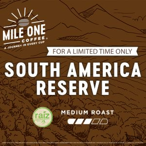 Mile One Coffee. A Journey In Every Cup For a limited time only South America Reserve Available varieties vary by location. Offer good on select products and sizes for a limited time at participating stores. Quantities limited to stock on hand. Price does not include applicable taxes.