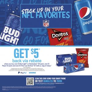 Stock up on your NFL favorites. Get $5* back via rebate when you buy one (1) Bud Light® or Budweiser® 18-pack, one (1) Pepsi 12-pack and one (1) Frito-Lay Doritos® 6-11.25 oz. bag of chips.** *Paid via PayPal/Venmo. **Combined purchase price of Pepsi and Frito-Lays Doritos® items must exceed $5.00, excluding sales tax. ***CA Residents: Receive a $2.50 rebate on the purchase one (1) bag of Doritos. Receive a $2.50 rebate on the purchase of one (1) 12-pack of Pepsi. Purchase price of Doritos and Pepsi must each succeed $3.50, excluding sales tax. SCAN THIS CODE USING YOUR SMART PHONE OR TEXT BUNDLE$5 TO 78896 FOR MORE INFORMATION YOU WILL RECEIVE A CONFIRMATION TEXT Or visit https://offers.airbaton.me/takehome5 Offer valid to CA***, ID, MS, NV, OR, and WA residents 21+. Offer ends 11/02/21. To participate, scan the QR code featured on signs or promotional materials. You will be directed to a mobile page at https://offers.airbaton.me/takehome5 to: (1) complete and submit the online form and (2) upload a receipt of your qualified purchase dated between 09/01/21and 11/02/21. Message and data rates may apply. Limit one (1) per address. This rebate cannot be sold, transferred, assigned or copied. This rebate cannot be combined with any other offer. Fraudulent submission could result in federal prosecution. Must have a PayPal or Venmo account in order to receive the rebate. Void where prohibited.